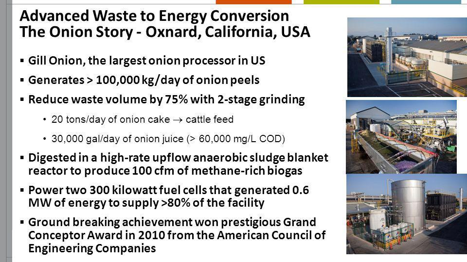 Advanced Waste to Energy Conversion The Onion Story - Oxnard, California, USA Gill Onion, the largest onion processor in US Generates > 100,000 kg/day