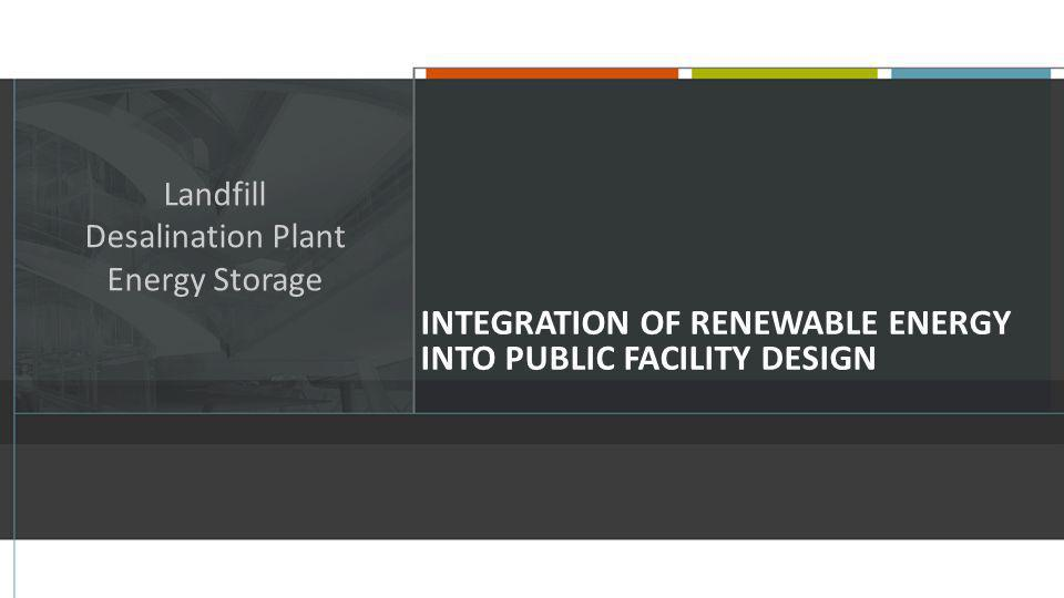 INTEGRATION OF RENEWABLE ENERGY INTO PUBLIC FACILITY DESIGN Landfill Desalination Plant Energy Storage