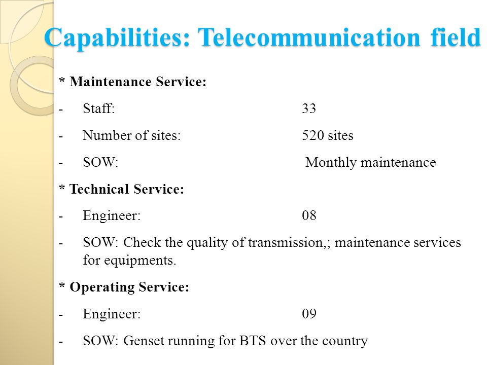Capabilities: Telecommunication field * Maintenance Service: -Staff: 33 -Number of sites:520 sites -SOW: Monthly maintenance * Technical Service: -Engineer: 08 -SOW: Check the quality of transmission,; maintenance services for equipments.