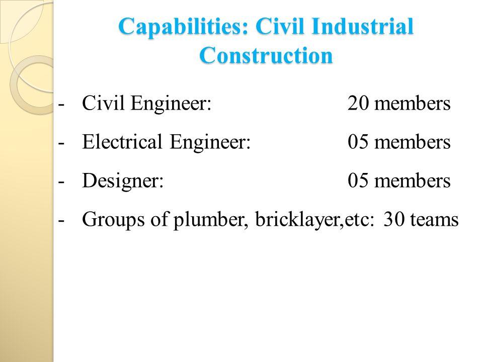 Capabilities: Civil Industrial Construction -Civil Engineer: 20 members -Electrical Engineer:05 members -Designer:05 members -Groups of plumber, bricklayer,etc: 30 teams