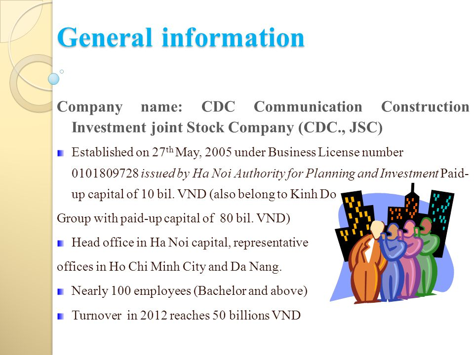 General information Company name: CDC Communication Construction Investment joint Stock Company (CDC., JSC) Established on 27 th May, 2005 under Business License number 0101809728 issued by Ha Noi Authority for Planning and Investment Paid- up capital of 10 bil.