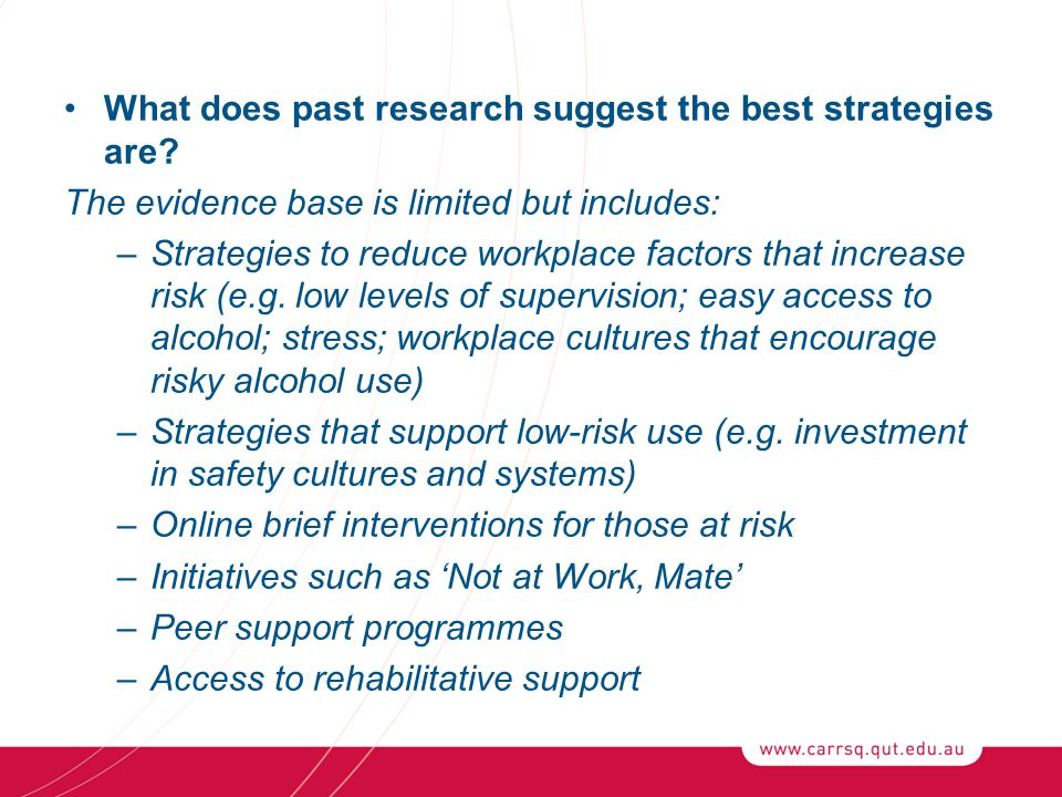 What does past research suggest the best strategies are? The evidence base is limited but includes: –Strategies to reduce workplace factors that incre