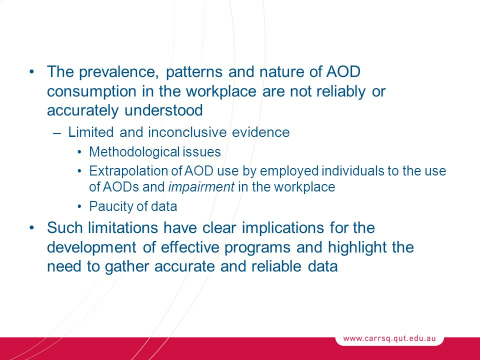 The prevalence, patterns and nature of AOD consumption in the workplace are not reliably or accurately understood –Limited and inconclusive evidence M