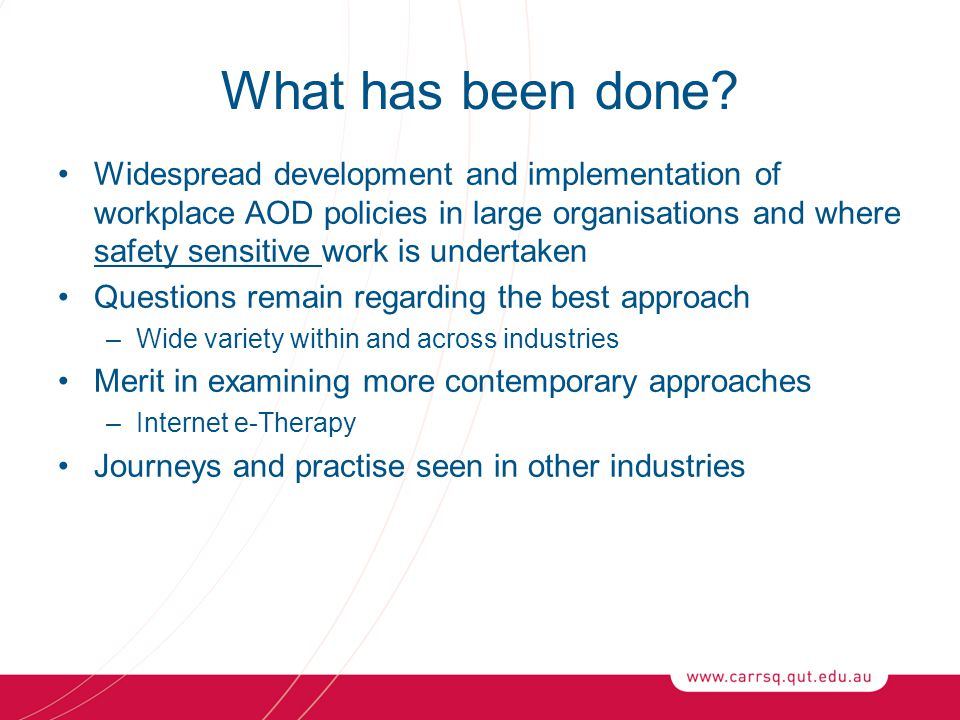What has been done? Widespread development and implementation of workplace AOD policies in large organisations and where safety sensitive work is unde