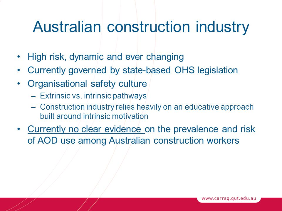 Australian construction industry High risk, dynamic and ever changing Currently governed by state-based OHS legislation Organisational safety culture