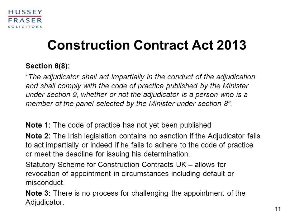 11 Construction Contract Act 2013 Section 6(8): The adjudicator shall act impartially in the conduct of the adjudication and shall comply with the cod
