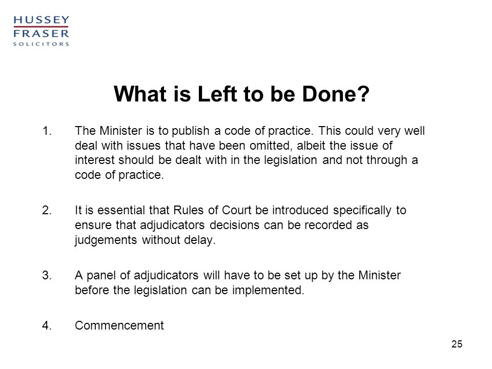 25 What is Left to be Done? 1.The Minister is to publish a code of practice. This could very well deal with issues that have been omitted, albeit the