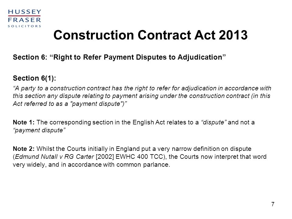 Construction Contract Act 2013 7 Section 6: Right to Refer Payment Disputes to Adjudication Section 6(1): A party to a construction contract has the r