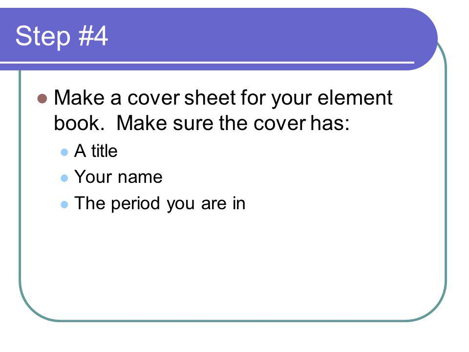 Step #4 Make a cover sheet for your element book. Make sure the cover has: A title Your name The period you are in