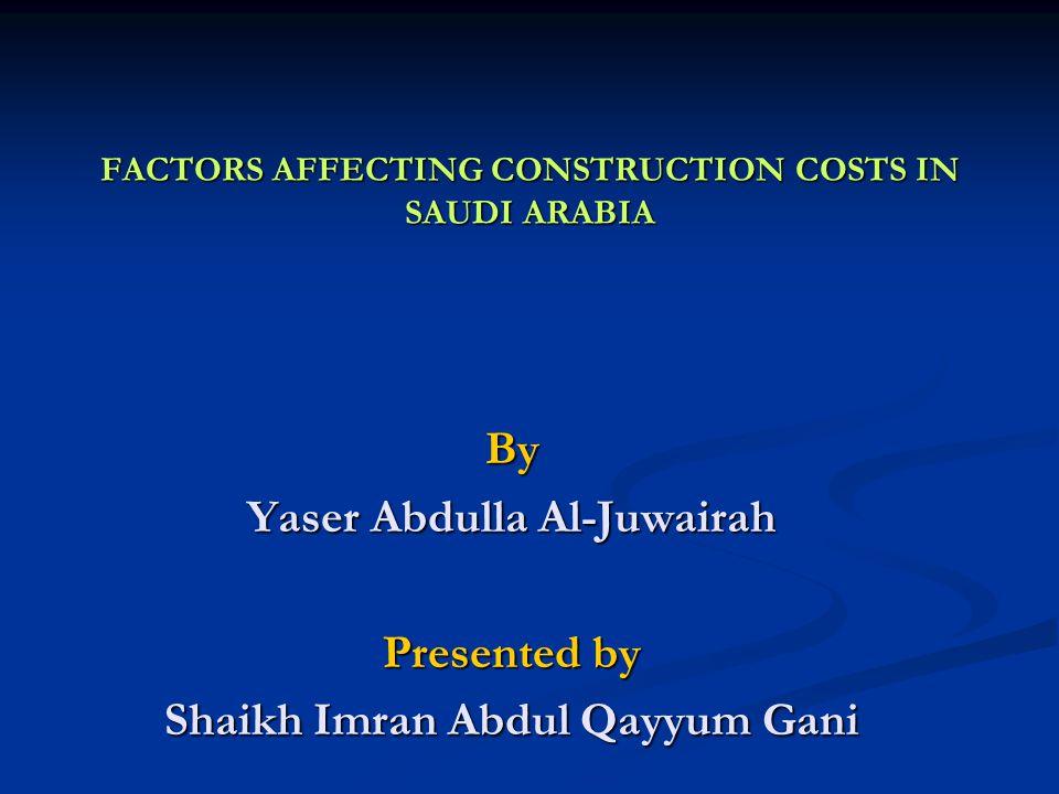 FACTORS AFFECTING CONSTRUCTION COSTS IN SAUDI ARABIA By Yaser Abdulla Al-Juwairah Presented by Shaikh Imran Abdul Qayyum Gani