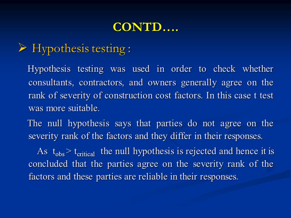 CONTD…. Hypothesis testing : Hypothesis testing : Hypothesis testing was used in order to check whether consultants, contractors, and owners generally