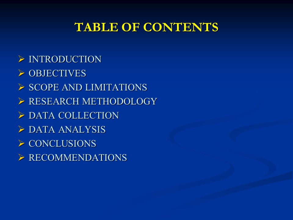 TABLE OF CONTENTS INTRODUCTION INTRODUCTION OBJECTIVES OBJECTIVES SCOPE AND LIMITATIONS SCOPE AND LIMITATIONS RESEARCH METHODOLOGY RESEARCH METHODOLOGY DATA COLLECTION DATA COLLECTION DATA ANALYSIS DATA ANALYSIS CONCLUSIONS CONCLUSIONS RECOMMENDATIONS RECOMMENDATIONS