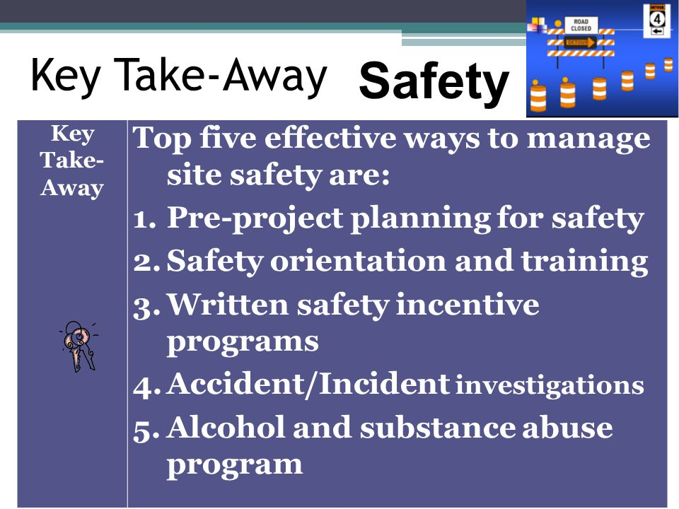 Key Take-Away Top five effective ways to manage site safety are: 1.Pre-project planning for safety 2.Safety orientation and training 3.Written safety