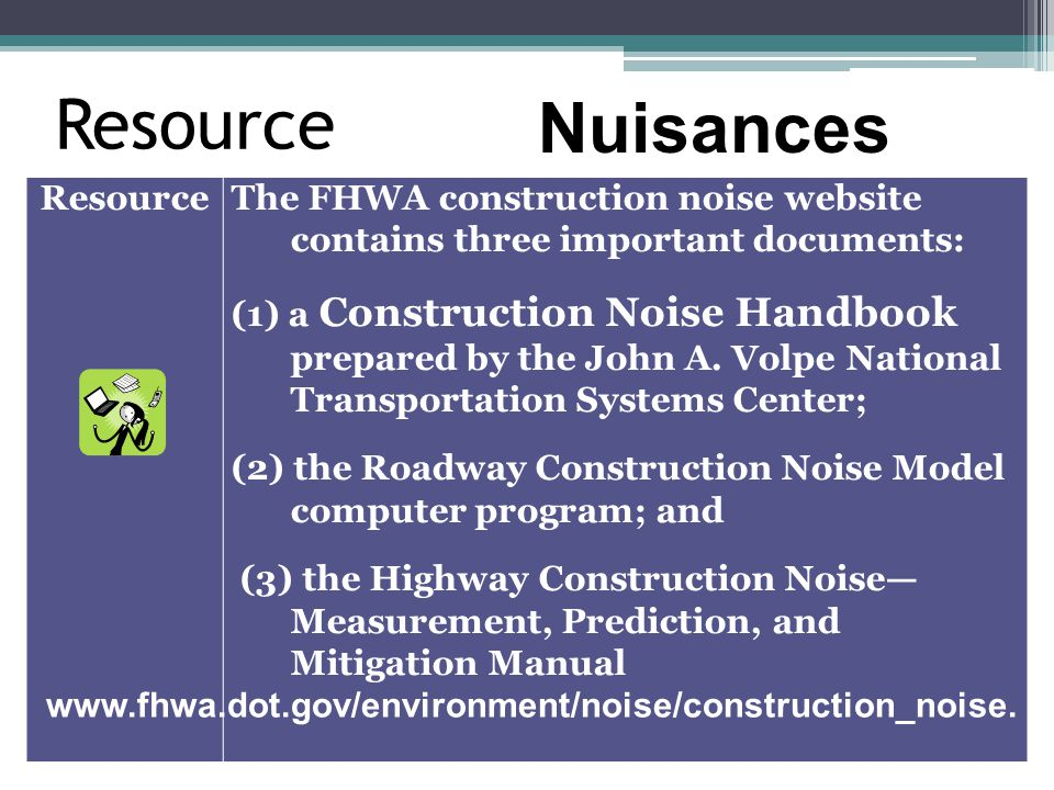 Resource The FHWA construction noise website contains three important documents: (1) a Construction Noise Handbook prepared by the John A. Volpe Natio