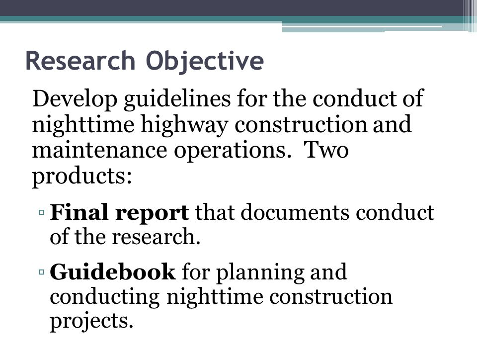 Research Objective Develop guidelines for the conduct of nighttime highway construction and maintenance operations. Two products: Final report that do