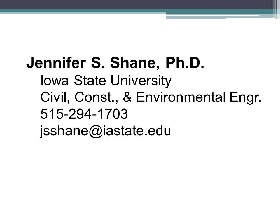 Jennifer S. Shane, Ph.D. Iowa State University Civil, Const., & Environmental Engr. 515-294-1703 jsshane@iastate.edu