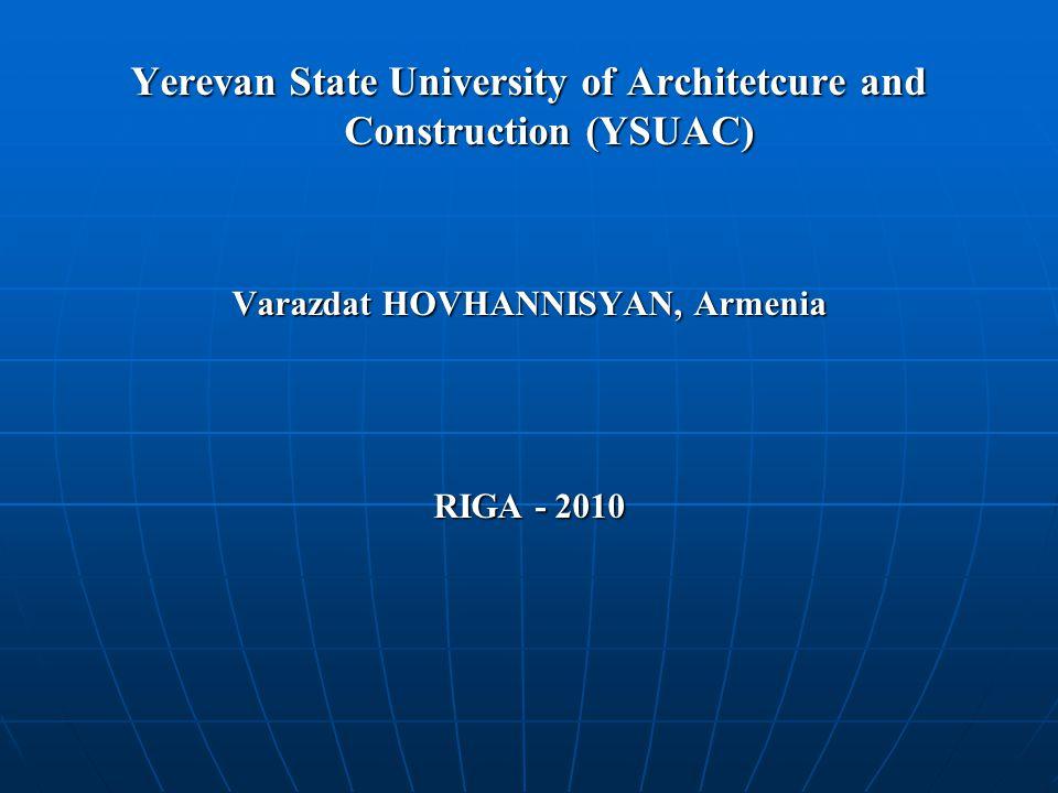 Yerevan State University of Architetcure and Construction (YSUAC) Varazdat HOVHANNISYAN, Armenia RIGA - 2010