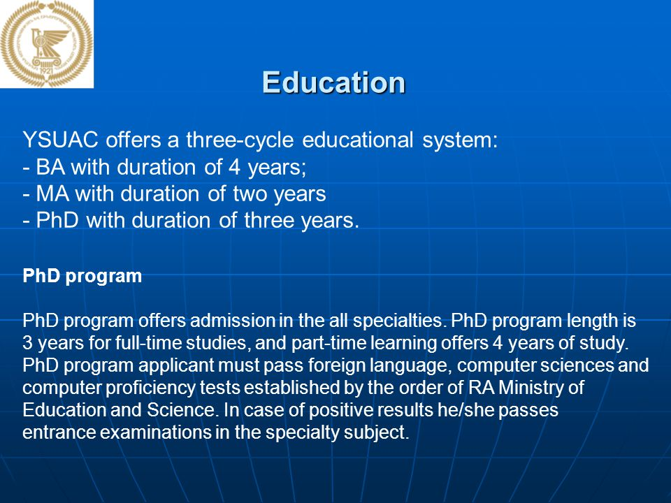 Education YSUAC offers a three-cycle educational system: - BA with duration of 4 years; - MA with duration of two years - PhD with duration of three y