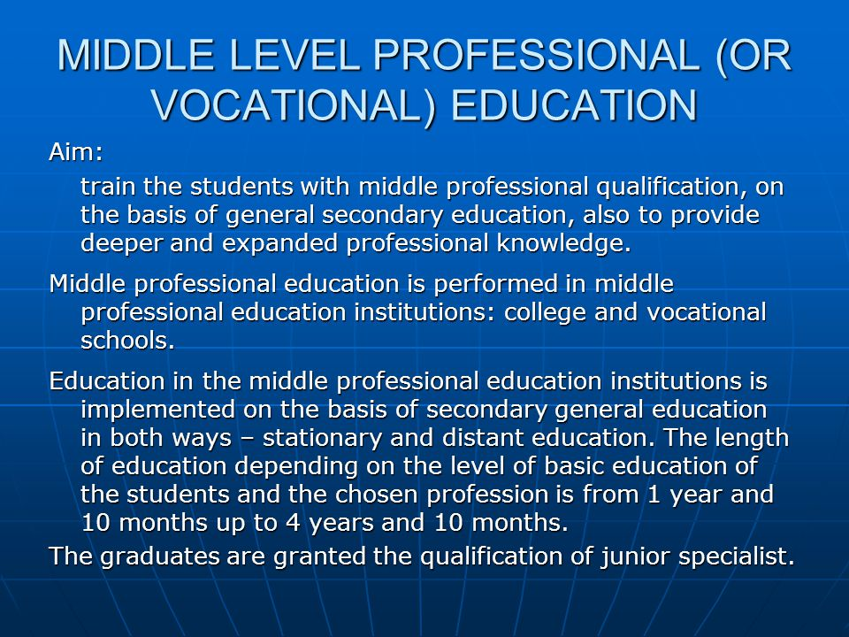 MIDDLE LEVEL PROFESSIONAL (OR VOCATIONAL) EDUCATION Aim: train the students with middle professional qualification, on the basis of general secondary