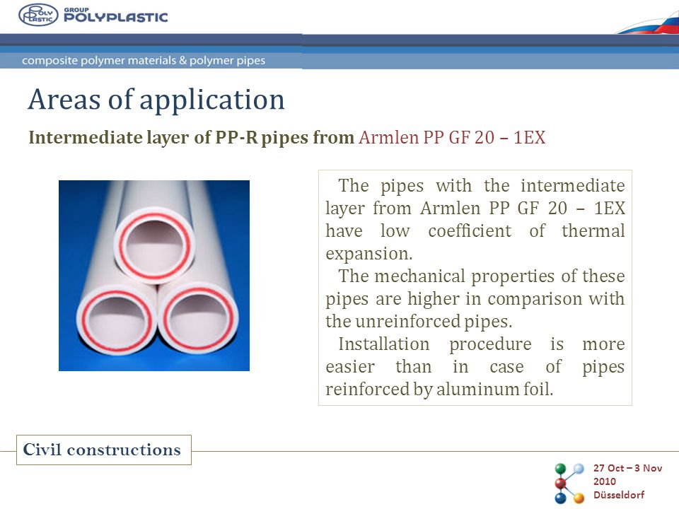 27 Oct – 3 Nov 2010 Düsseldorf Civil constructions Areas of application Intermediate layer of PP-R pipes from Armlen PP GF 20 – 1EX The pipes with the intermediate layer from Armlen PP GF 20 – 1EX have low coefficient of thermal expansion.