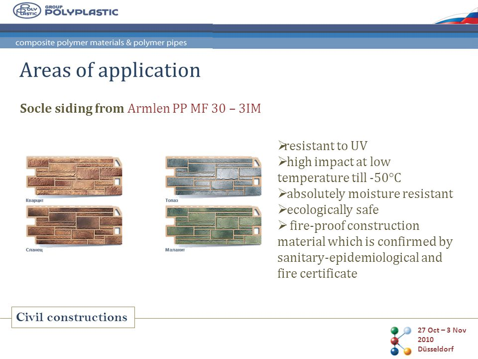 27 Oct – 3 Nov 2010 Düsseldorf Civil constructions Socle siding from Armlen PP MF 30 – 3IM Areas of application resistant to UV high impact at low temperature till -50°С absolutely moisture resistant ecologically safe fire-proof construction material which is confirmed by sanitary-epidemiological and fire certificate