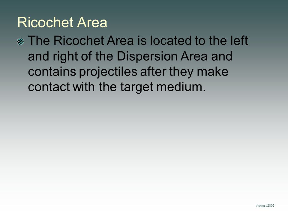 August 2003 Ricochet Area The Ricochet Area is located to the left and right of the Dispersion Area and contains projectiles after they make contact w