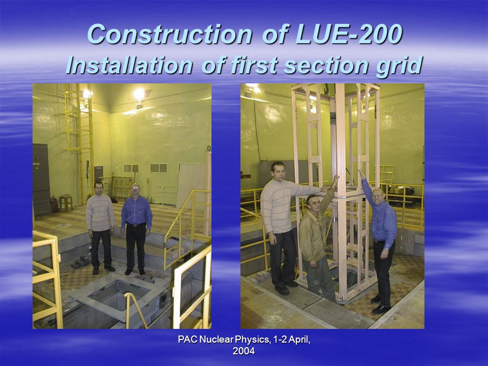 PAC Nuclear Physics, 1-2 April, 2004 Construction of LUE-200 Installation of first section grid
