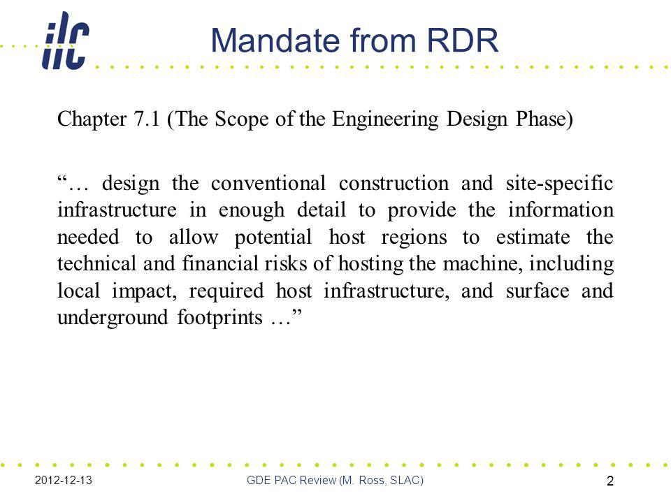 Mandate from RDR Chapter 7.1 (The Scope of the Engineering Design Phase) … design the conventional construction and site-specific infrastructure in enough detail to provide the information needed to allow potential host regions to estimate the technical and financial risks of hosting the machine, including local impact, required host infrastructure, and surface and underground footprints … 2012-12-13GDE PAC Review (M.