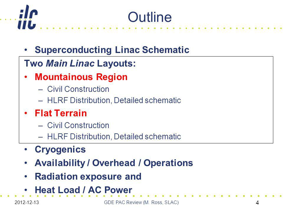 Outline Superconducting Linac Schematic Two Main Linac Layouts: Mountainous Region –Civil Construction –HLRF Distribution, Detailed schematic Flat Terrain –Civil Construction –HLRF Distribution, Detailed schematic Cryogenics Availability / Overhead / Operations Radiation exposure and Heat Load / AC Power 2012-12-13GDE PAC Review (M.