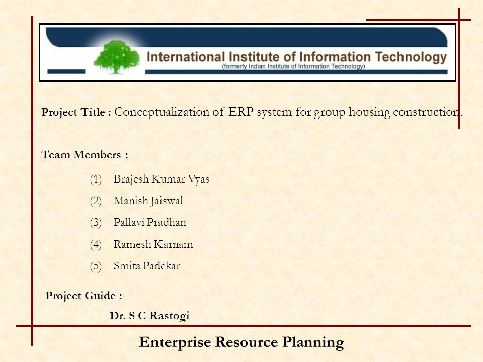Enterprise Resource Planning Team Members : (1)Brajesh Kumar Vyas (2)Manish Jaiswal (3)Pallavi Pradhan (4)Ramesh Karnam (5)Smita Padekar Project Guide
