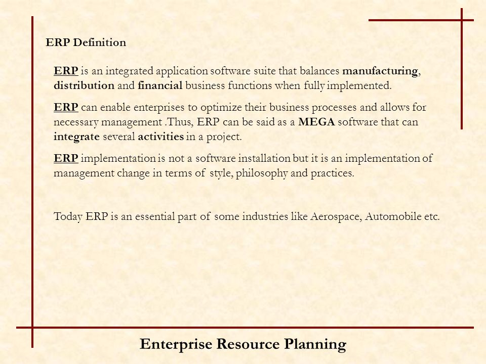 Enterprise Resource Planning ERP Definition ERP is an integrated application software suite that balances manufacturing, distribution and financial bu