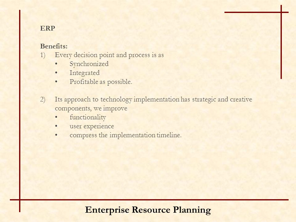 Enterprise Resource Planning ERP Benefits: 1)Every decision point and process is as Synchronized Integrated Profitable as possible. 2)Its approach to