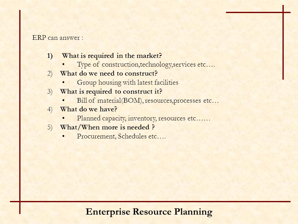 Enterprise Resource Planning ERP can answer : 1)What is required in the market? Type of construction,technology,services etc…. 2) What do we need to c