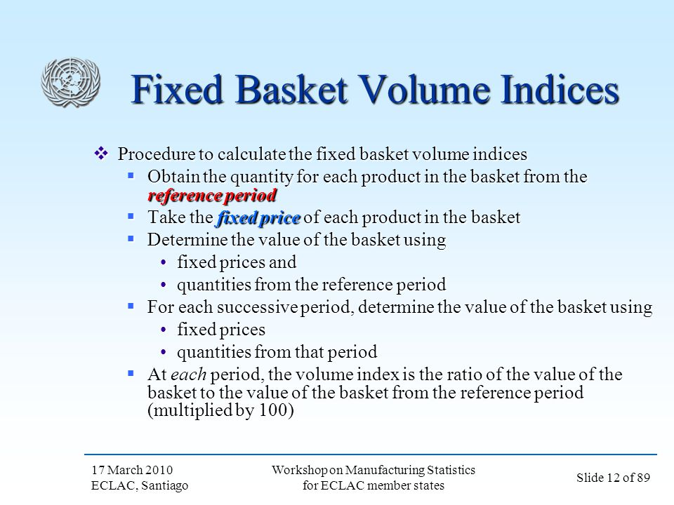 17 March 2010 ECLAC, Santiago Slide 12 of 89 Workshop on Manufacturing Statistics for ECLAC member states Fixed Basket Volume Indices Procedure to cal