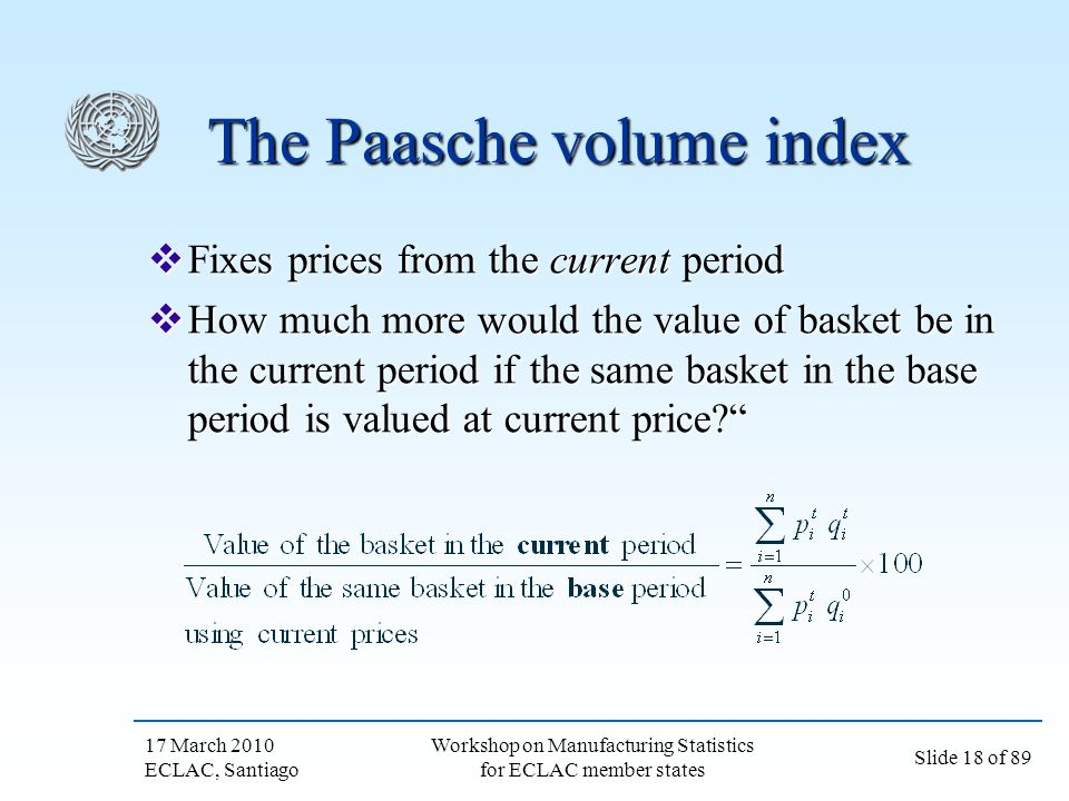 17 March 2010 ECLAC, Santiago Slide 18 of 89 Workshop on Manufacturing Statistics for ECLAC member states The Paasche volume index Fixes prices from t