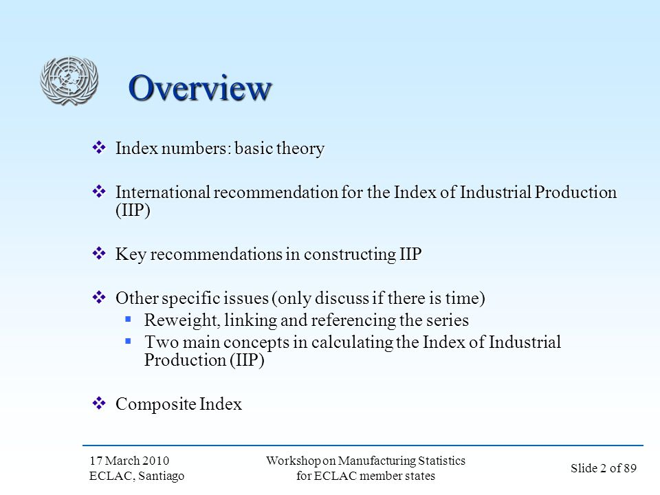 17 March 2010 ECLAC, Santiago Slide 2 of 89 Workshop on Manufacturing Statistics for ECLAC member states Overview Index numbers: basic theory Index nu
