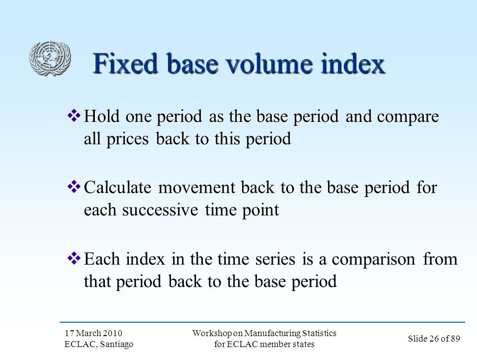 17 March 2010 ECLAC, Santiago Slide 26 of 89 Workshop on Manufacturing Statistics for ECLAC member states Fixed base volume index Hold one period as t