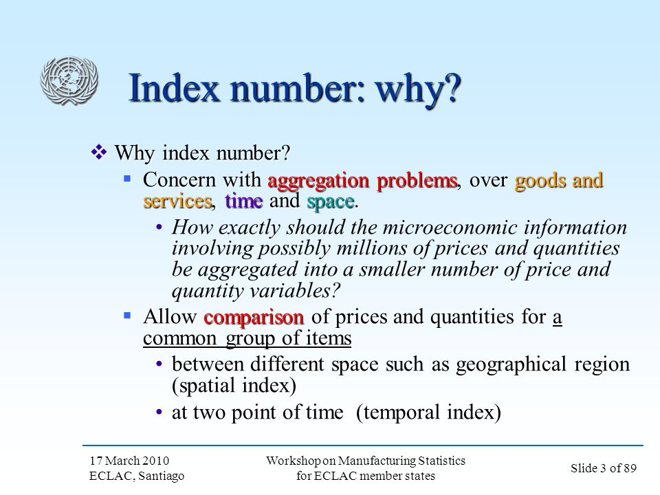 17 March 2010 ECLAC, Santiago Slide 4 of 89 Workshop on Manufacturing Statistics for ECLAC member states Notations used in this presentation Notations for temporal index Notations for temporal index p t : prices (of a vector of commodities) at time t p t : prices (of a vector of commodities) at time t q t : real quantities purchase (of a vector of commodities) at time t q t : real quantities purchase (of a vector of commodities) at time t Suppose 2 periods Suppose 2 periods Base period: t=0 Base period: t=0 Current period: t=1Current period: t=1 (Notice: We are not looking at spatial dimension in this presentation) (Notice: We are not looking at spatial dimension in this presentation)