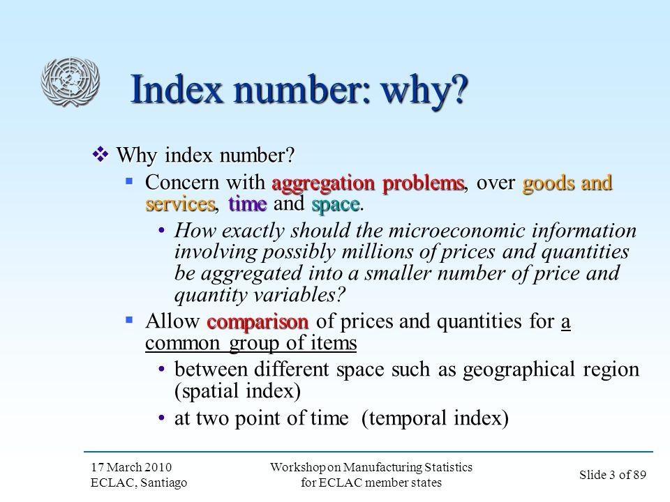 17 March 2010 ECLAC, Santiago Slide 3 of 89 Workshop on Manufacturing Statistics for ECLAC member states Index number: why? Why index number? Why inde