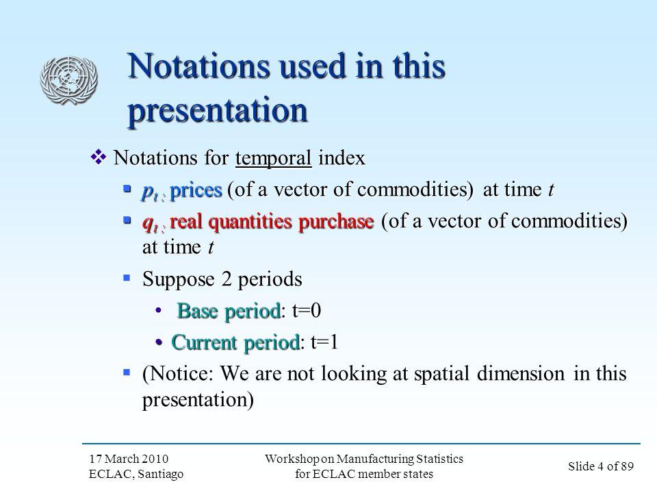 17 March 2010 ECLAC, Santiago Slide 5 of 89 Workshop on Manufacturing Statistics for ECLAC member states Index number problem Index number problem: Index number problem: Find a price index P(p 0,p 1, q 0,q 1 ), and Find a price index P(p 0,p 1, q 0,q 1 ), and a volume (quantity) index Q(p 0,p 1, q 0,q 1 ) such that a volume (quantity) index Q(p 0,p 1, q 0,q 1 ) such that i.e.
