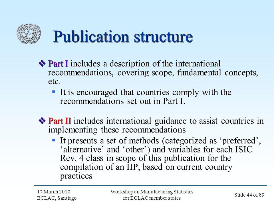 17 March 2010 ECLAC, Santiago Slide 44 of 89 Workshop on Manufacturing Statistics for ECLAC member states Publication structure Part I includes a desc