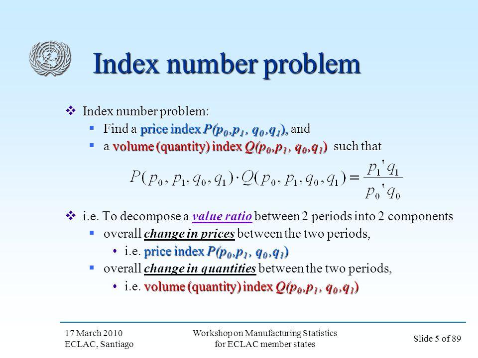 17 March 2010 ECLAC, Santiago Slide 5 of 89 Workshop on Manufacturing Statistics for ECLAC member states Index number problem Index number problem: In