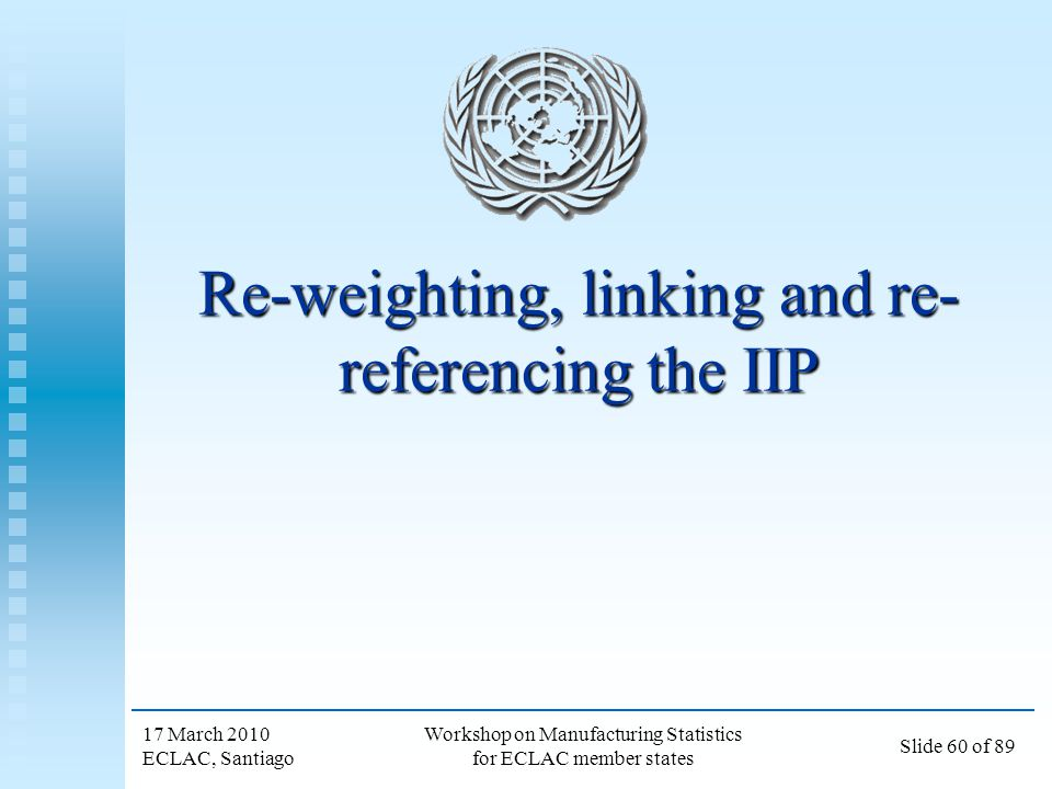 17 March 2010 ECLAC, Santiago Workshop on Manufacturing Statistics for ECLAC member states Slide 60 of 89 Re-weighting, linking and re- referencing th