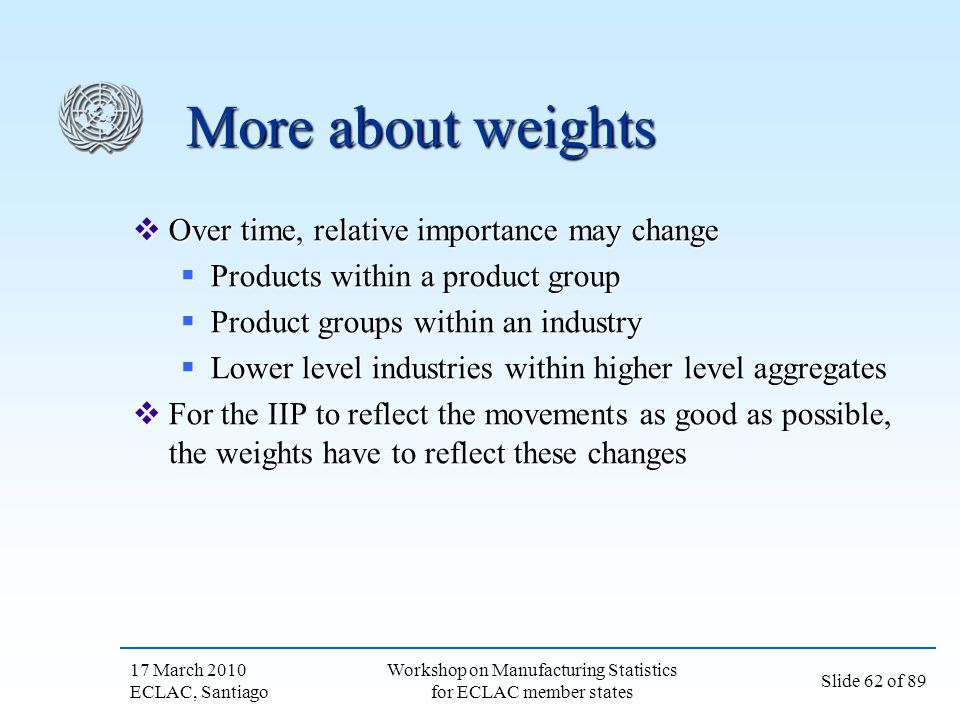 17 March 2010 ECLAC, Santiago Slide 62 of 89 Workshop on Manufacturing Statistics for ECLAC member states More about weights Over time, relative impor