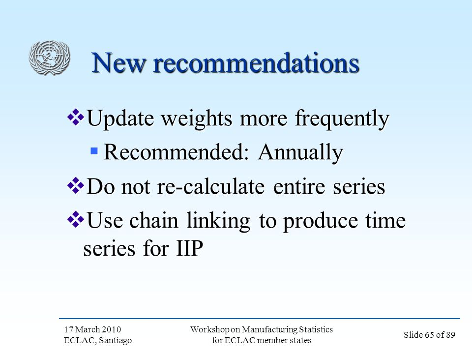 17 March 2010 ECLAC, Santiago Slide 65 of 89 Workshop on Manufacturing Statistics for ECLAC member states New recommendations Update weights more freq