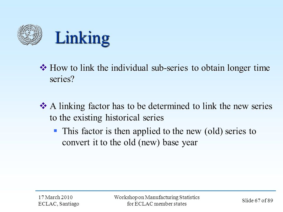 17 March 2010 ECLAC, Santiago Slide 67 of 89 Workshop on Manufacturing Statistics for ECLAC member states Linking How to link the individual sub-serie