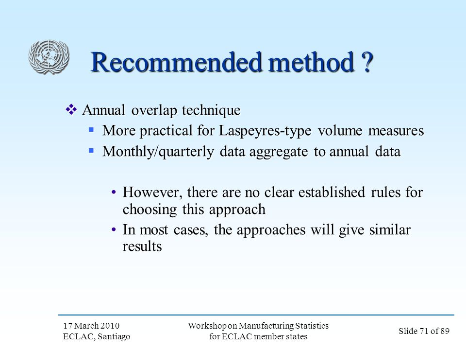 17 March 2010 ECLAC, Santiago Slide 71 of 89 Workshop on Manufacturing Statistics for ECLAC member states Recommended method ? Annual overlap techniqu