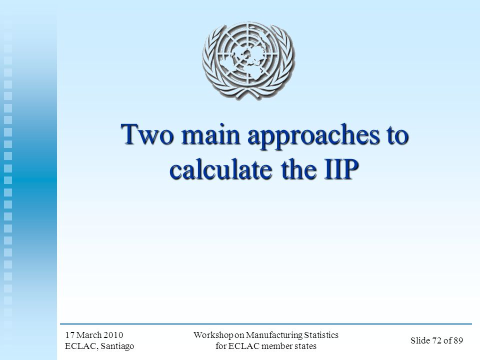 17 March 2010 ECLAC, Santiago Workshop on Manufacturing Statistics for ECLAC member states Slide 72 of 89 Two main approaches to calculate the IIP