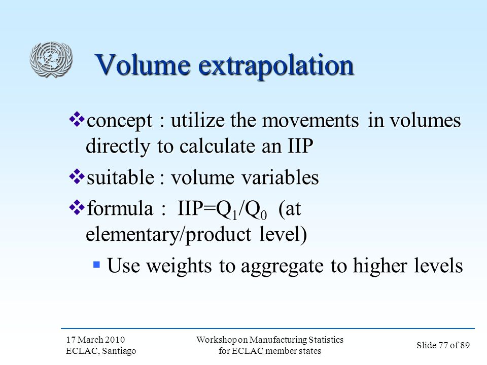 17 March 2010 ECLAC, Santiago Slide 77 of 89 Workshop on Manufacturing Statistics for ECLAC member states Volume extrapolation concept : utilize the m