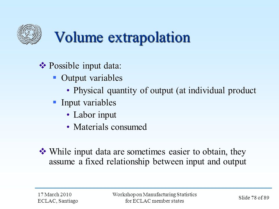 17 March 2010 ECLAC, Santiago Slide 78 of 89 Workshop on Manufacturing Statistics for ECLAC member states Volume extrapolation Possible input data: Po